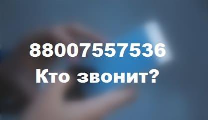 88007557536 - кто звонит с номера телефона