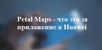 Petal Maps - что это за приложение в Huawei